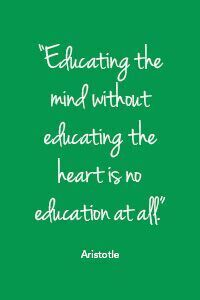 """Educating the mind without education the heart is no education at all."" - Aristotle"