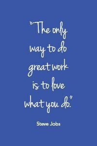 """The only way to do great work is to love what you do.""- Steve Jobs"