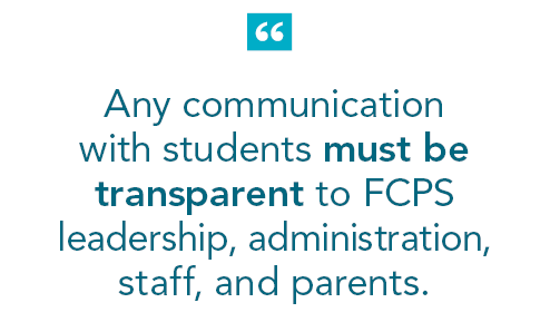 """Any communication with students must be transparent to FCPS leadership, administration, staff, and parents. """